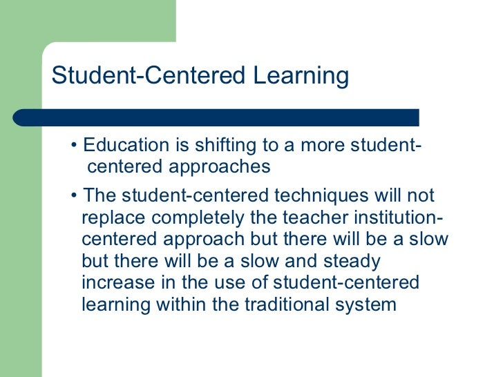 Student-Centered Learning <ul><li>Education is shifting to a more student- </li></ul><ul><li>centered approaches </li></ul...