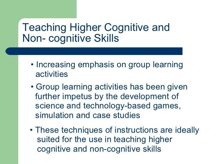 Teaching Higher Cognitive and  Non- cognitive Skills <ul><li>Increasing emphasis on group learning  </li></ul><ul><li>acti...