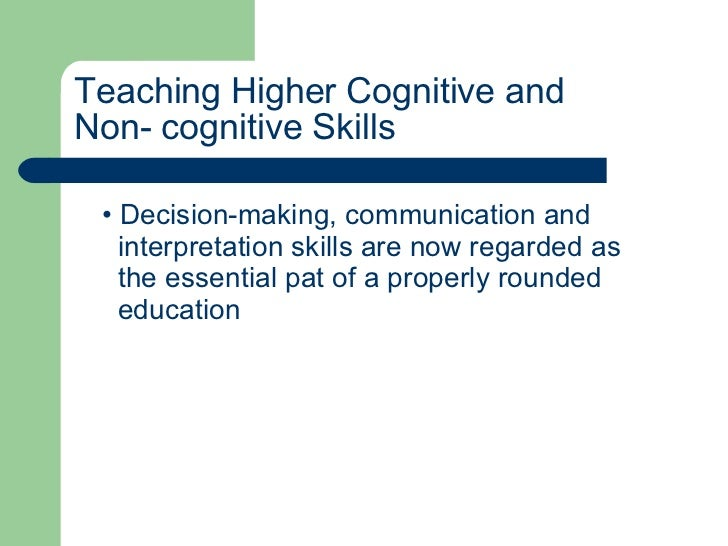 Teaching Higher Cognitive and  Non- cognitive Skills <ul><li>Decision-making, communication and  </li></ul><ul><li>interpr...
