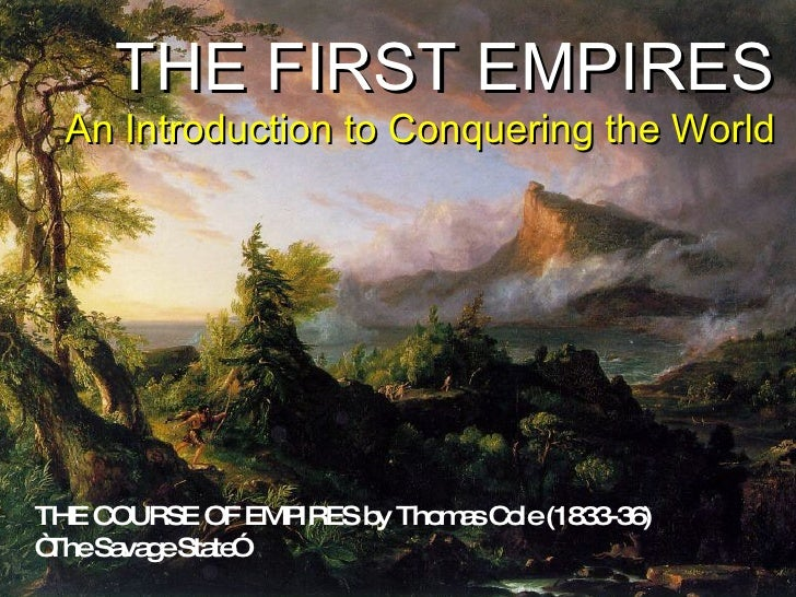 """THE FIRST EMPIRES An Introduction to Conquering the World THE COURSE OF EMPIRES by Thomas Cole (1833-36) """" The Savage State"""""""