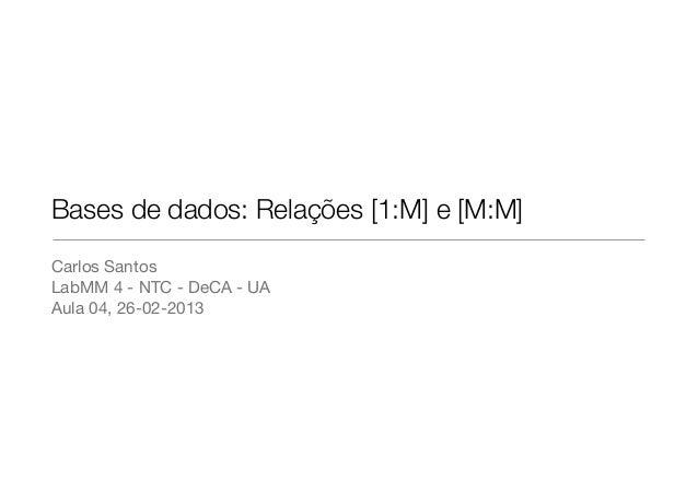 Bases de dados: Relações [1:M] e [M:M]Carlos SantosLabMM 4 - NTC - DeCA - UAAula 04, 26-02-2013
