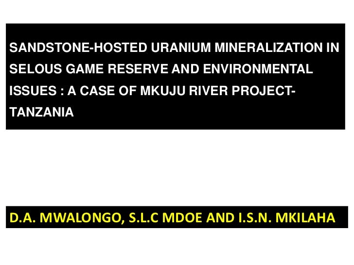 SANDSTONE-HOSTED URANIUM MINERALIZATION INSELOUS GAME RESERVE AND ENVIRONMENTALISSUES : A CASE OF MKUJU RIVER PROJECT-TANZ...