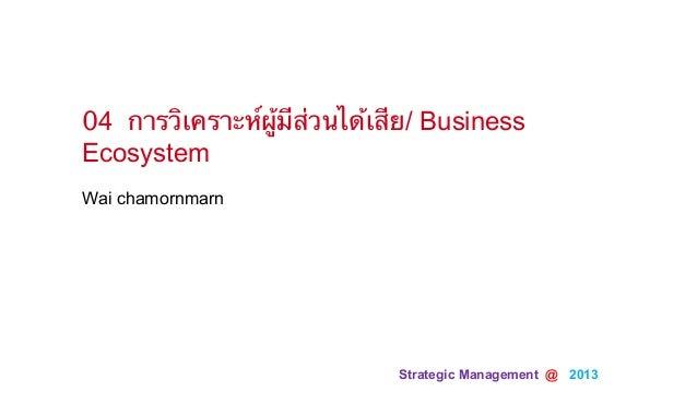 Strategic Management @ 2013Wai chamornmarn04 การวิเคราะห์ผู้มีส่วนได้เสีย/ BusinessEcosystem