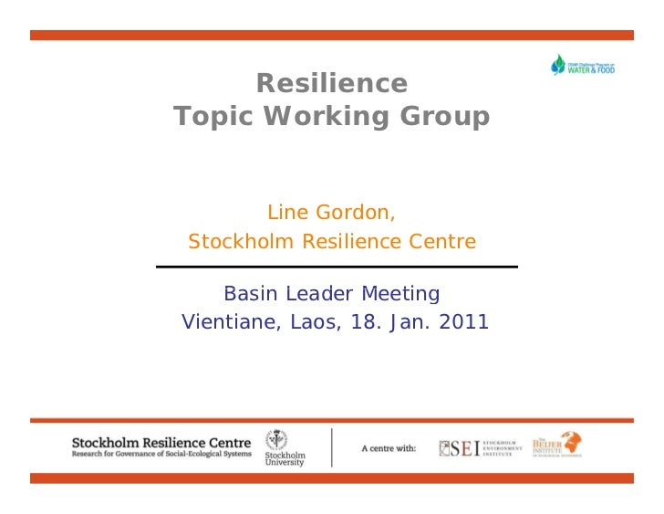 ResilienceTopic Working Group       Line Gordon,Stockholm Resilience Centre    Basin Leader MeetingVientiane, Laos, 18. Ja...