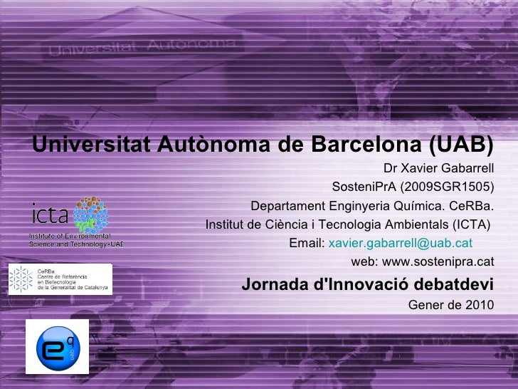 Universitat Autònoma de Barcelona (UAB) Dr Xavier Gabarrell SosteniPrA (2009SGR1505) Departament Enginyeria Química. CeRBa...