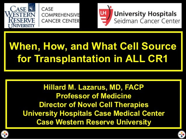 When, How, and What Cell Source for Transplantation in ALL CR1 Hillard M. Lazarus, MD, FACP Professor of Medicine Director...