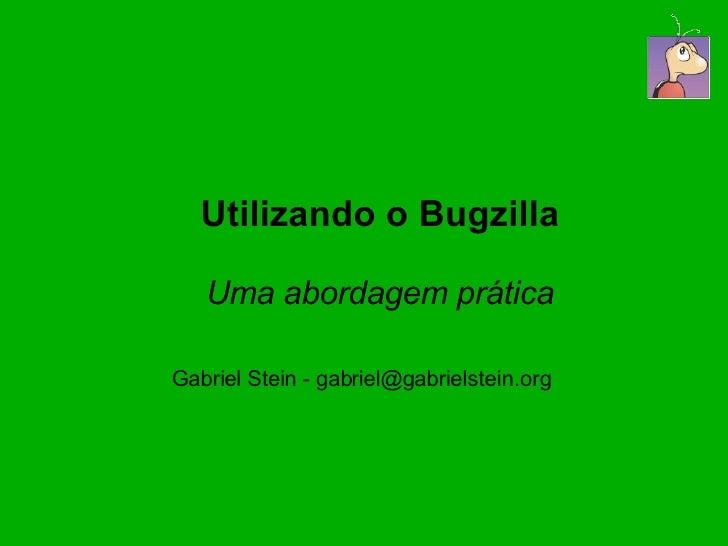 Utilizando o Bugzilla     Uma abordagem prática  Gabriel Stein - gabriel@gabrielstein.org