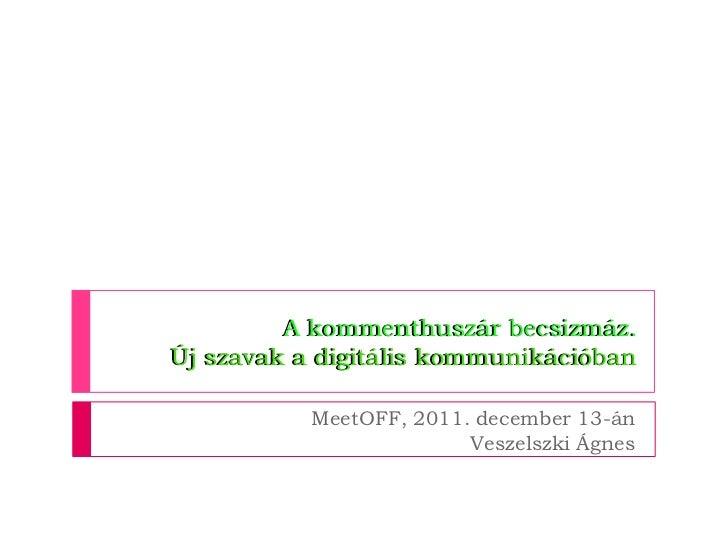 A kommenthuszár becsizmáz.Új szavak a digitális kommunikációban           MeetOFF, 2011. december 13-án                   ...