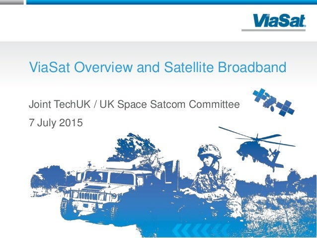 ViaSat Overview and Satellite Broadband Joint TechUK / UK Space Satcom Committee 7 July 2015 1