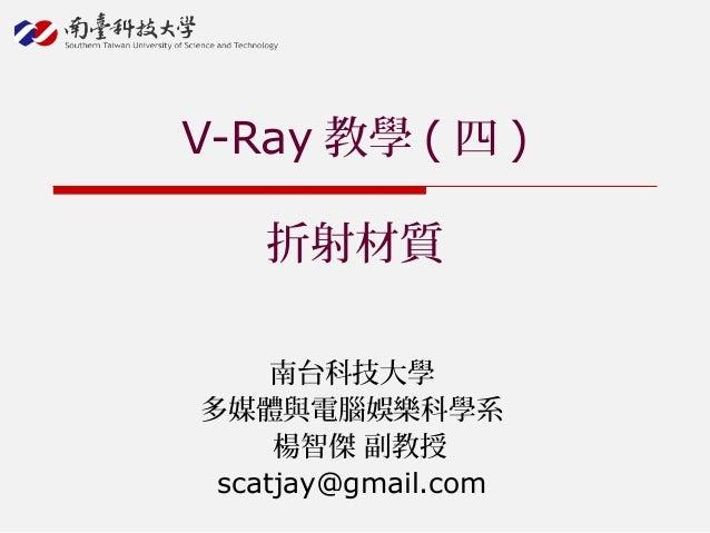 南台科技大學 多媒體與電腦娛樂科學系 楊智傑 副教授 scatjay@gmail.com V-Ray 教學 ( 四 ) 折射材質
