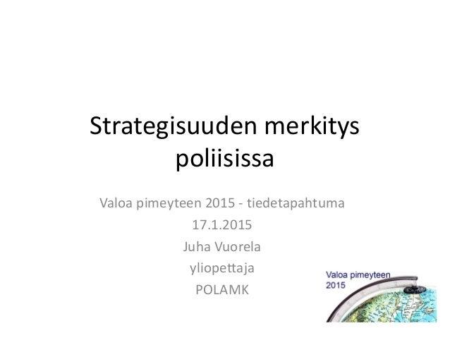 Strategisuuden merkitys poliisissa Valoa pimeyteen 2015 - tiedetapahtuma 17.1.2015 Juha Vuorela yliopettaja POLAMK