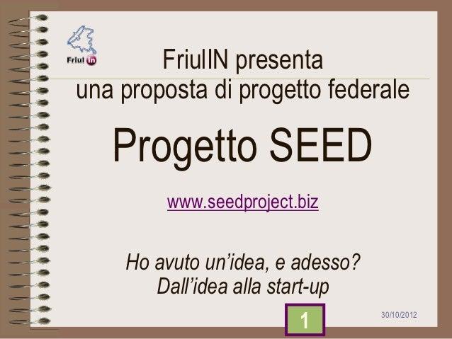 FriulIN presentauna proposta di progetto federale   Progetto SEED         www.seedproject.biz    Ho avuto un'idea, e adess...