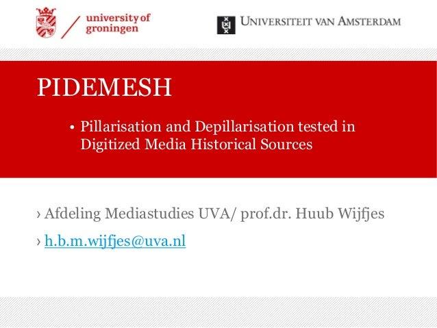 › Afdeling Mediastudies UVA/ prof.dr. Huub Wijfjes › h.b.m.wijfjes@uva.nl PIDEMESH • Pillarisation and Depillarisation tes...