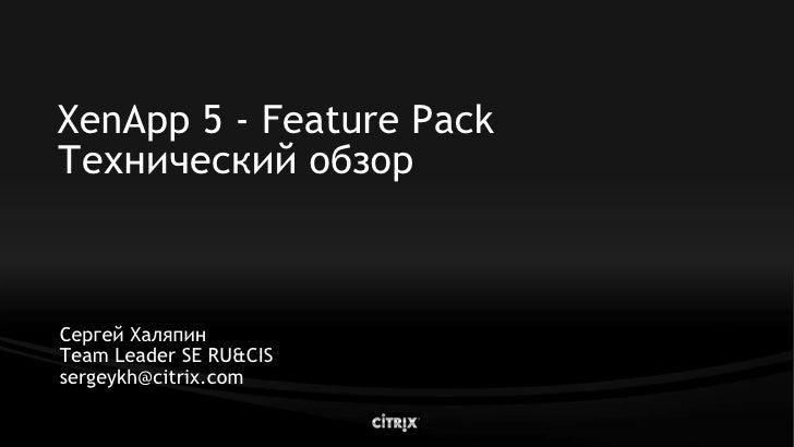 XenApp 5 - Feature Pack Технический обзор    Сергей Халяпин Team Leader SE RU&CIS sergeykh@citrix.com