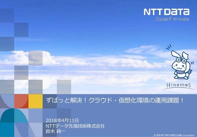 © 2018 NTT DATA INTELLILINK Corporation ずばっと解決!クラウド・仮想化環境の運用課題! 2018年4月11日 NTTデータ先端技術株式会社 鈴木 純一