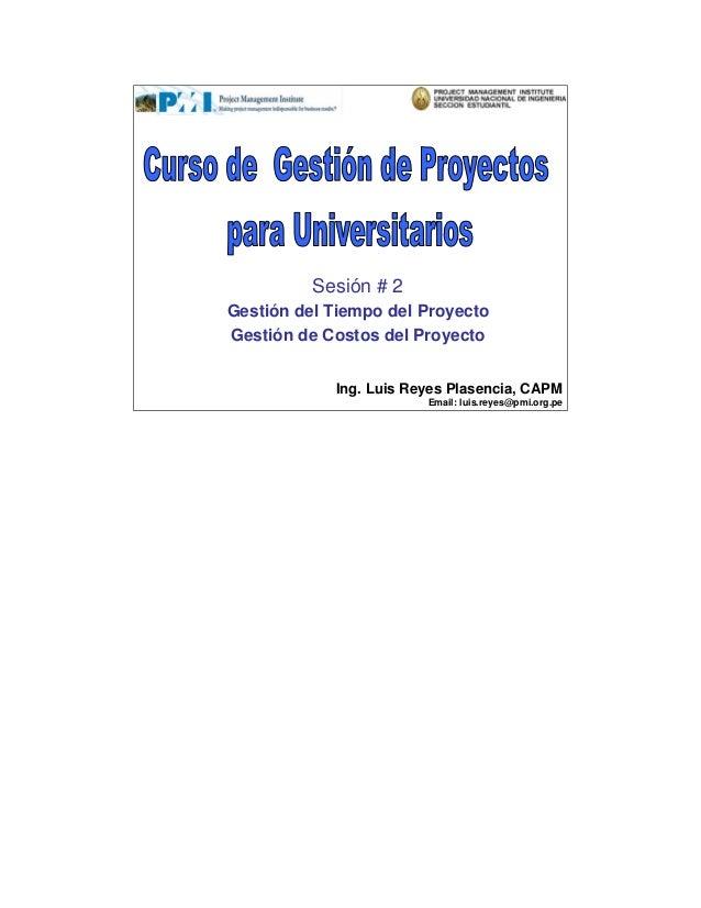 Sesión # 2Gestión del Tiempo del ProyectoGestión de Costos del Proyecto            Ing. Luis Reyes Plasencia, CAPM        ...