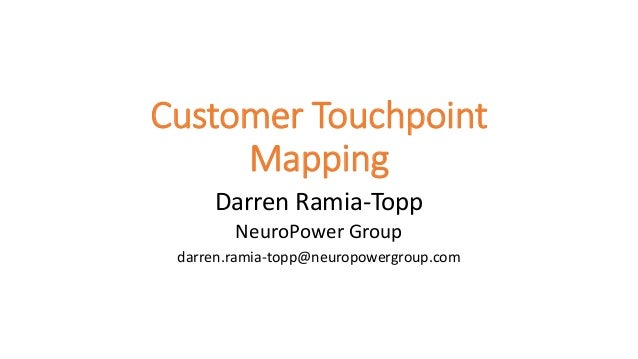 Customer Touchpoint Mapping Darren Ramia-Topp NeuroPower Group darren.ramia-topp@neuropowergroup.com