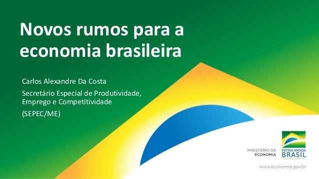 Novos rumos para a economia brasileira Carlos Alexandre Da Costa Secretário Especial de Produtividade, Emprego e Competiti...