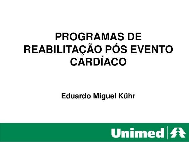 Unimed Litoral - SC Comunicação e Marketing PROGRAMAS DE REABILITAÇÃO PÓS EVENTO CARDÍACO Eduardo Miguel Kühr