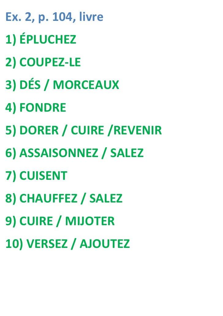 Ex. 2, p. 104, livre1) ÉPLUCHEZ2) COUPEZ-LE3) DÉS / MORCEAUX4) FONDRE5) DORER / CUIRE /REVENIR6) ASSAISONNEZ / SALEZ7) CUI...