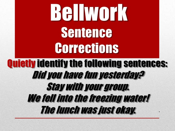 Bellwork             Sentence            CorrectionsQuietly identify the following sentences:     Did you have fun yesterd...