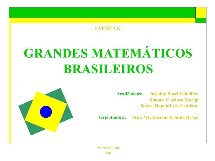 <ul><li>FAFIMAN -   GRANDES MATEMÁTICOS BRASILEIROS </li></ul>Acadêmicos:  Joslaine Borelli da Silva Simone Cardoso Morigi...