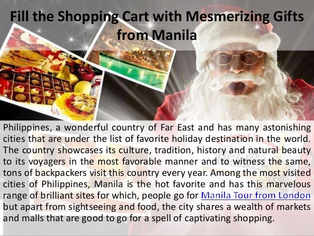 Fill the Shopping Cart with Mesmerizing Gifts from Manila Philippines, a wonderful country of Far East and has many astoni...
