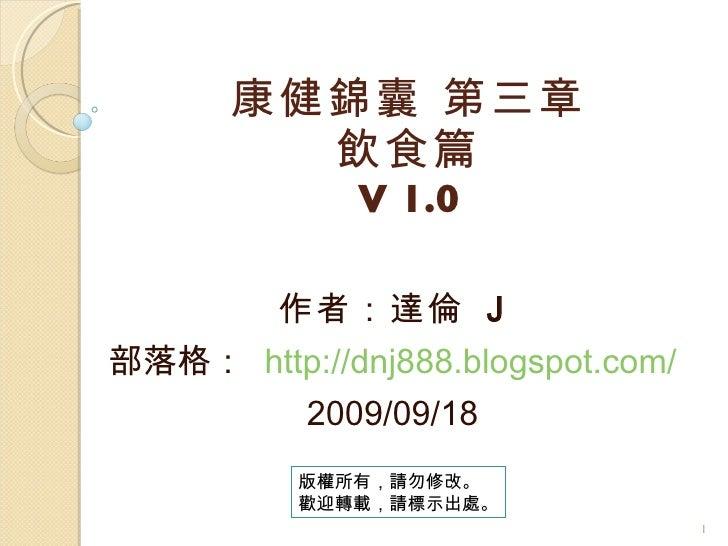 康健錦囊 第三章 飲食篇 V 1.0 作者:達倫  J 部落格:  http://dnj888.blogspot.com/ 2009/09/18 版權所有,請勿修改。 歡迎轉載,請標示出處。