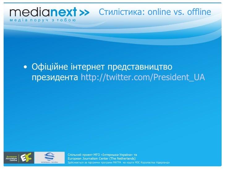 Стилістика: online vs. offline     • Офіційне інтернет представництво   президента http://twitter.com/President_UA