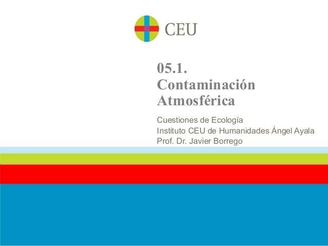 05.1.ContaminaciónAtmosféricaCuestiones de EcologíaInstituto CEU de Humanidades Ángel AyalaProf. Dr. Javier Borrego