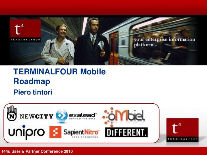 TERMINALFOUR Mobile     Roadmap     Piero tintorit44u User & Partner Conference 2010