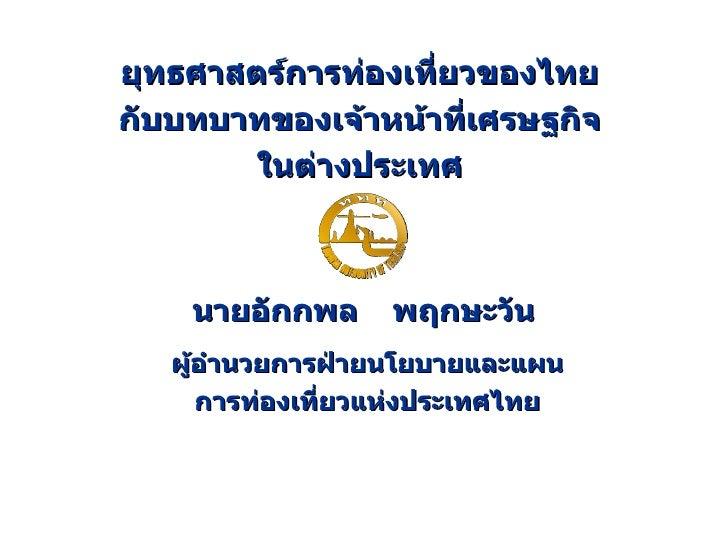 ยุทธศาสตร์การท่องเที่ยวของไทย กับบทบาทของเจ้าหน้าที่เศรษฐกิจ ในต่างประเทศ นายอักกพล   พฤกษะวัน ผู้อำนวยการฝ่ายนโยบายและแผน...