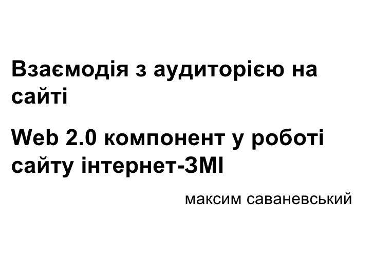 (c) Максим Саваневський [email_address] Взаємодія з аудиторією на сайті  Web 2.0 компонент у роботі сайту інтернет-ЗМІ  ма...