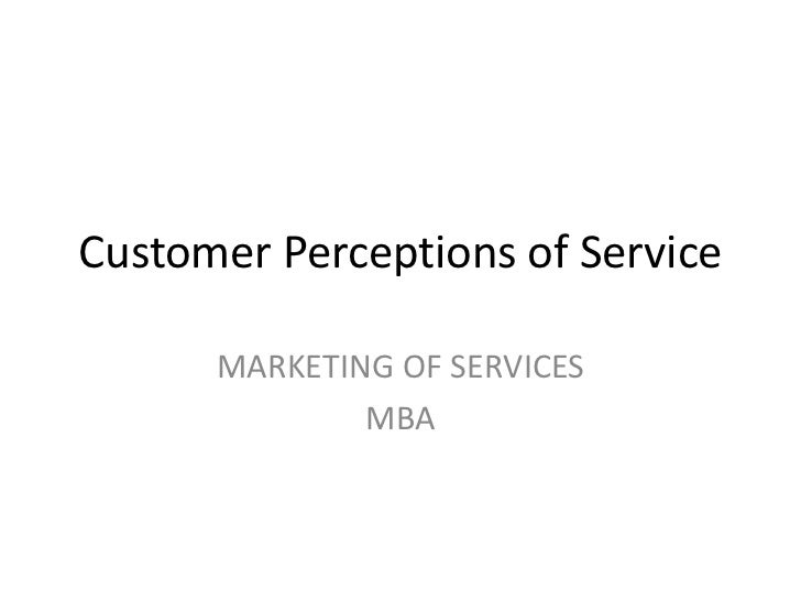 Customer Perceptions of Service<br />MARKETING OF SERVICES<br />MBA<br />