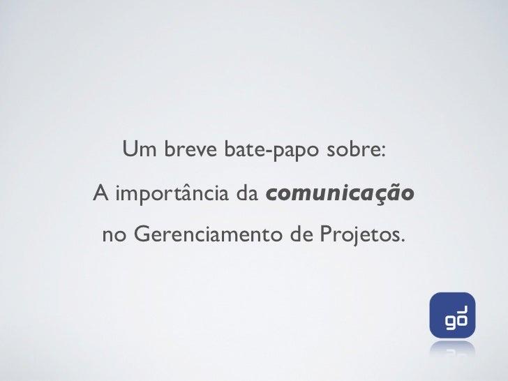 Um breve bate-papo sobre:A importância da comunicaçãono Gerenciamento de Projetos.