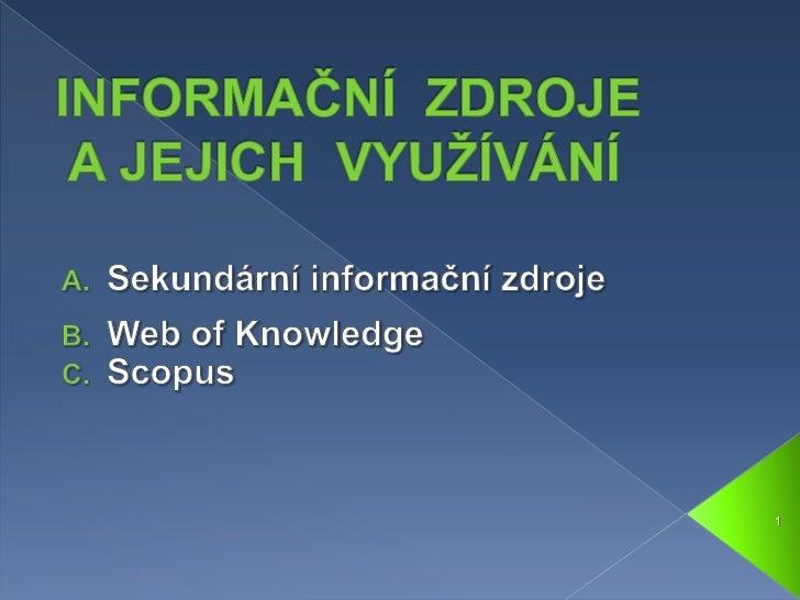 INFORMAČNÍ  ZDROJEA JEJICH  VYUŽÍVÁNÍ <br />Sekundární informační zdroje<br />Web ofKnowledge<br />Scopus<br />1<br />