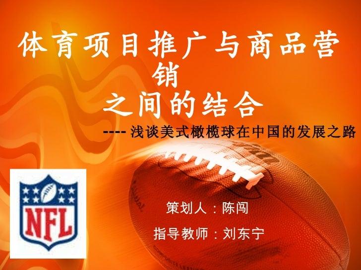 体育项目推广与商品营销   之间的结合 ---- 浅谈美式橄榄球在中国的发展之路 策划人:陈闯  指导教师:刘东宁