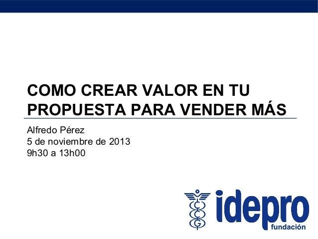 COMO CREAR VALOR EN TU PROPUESTA PARA VENDER MÁS Alfredo Pérez 5 de noviembre de 2013 9h30 a 13h00