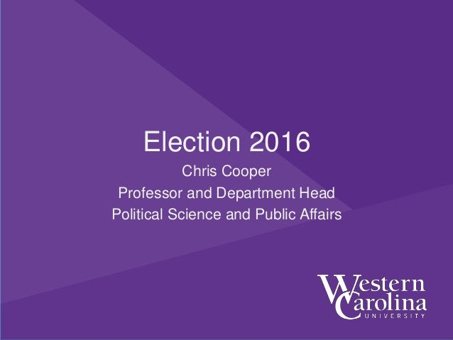 Election 2016 Chris Cooper Professor and Department Head Political Science and Public Affairs