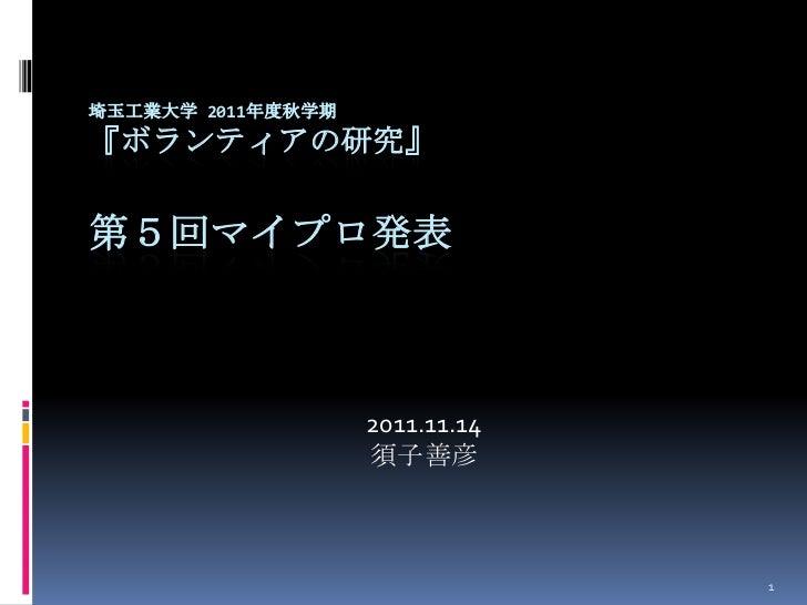 埼玉工業大学 2011年度秋学期『ボランティアの研究』第5回マイプロ発表                   2011.11.14                   須子善彦                                1