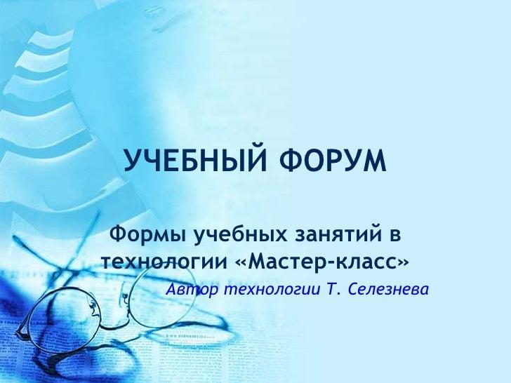 УЧЕБНЫЙ ФОРУМ Формы учебных занятий втехнологии «Мастер-класс»     Автор технологии Т. Селезнева