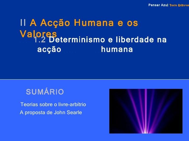 SUMÁRIO   Teorias sobre o livre-arbítrio   A proposta de John Searle II  A Acção Humana e os Valores   1.2   Determinismo ...