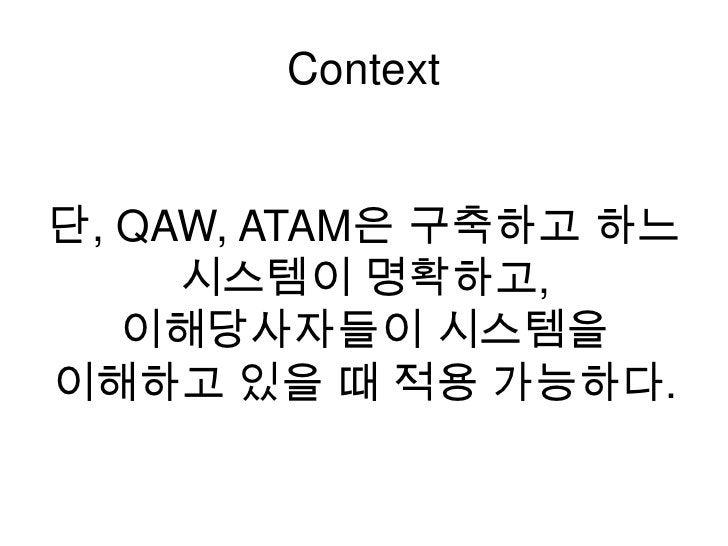 Context<br />단, QAW, ATAM은 구축하고 하느 시스템이 명확하고, <br />이해당사자들이 시스템을 <br />이해하고 있을 때 적용 가능하다. <br />