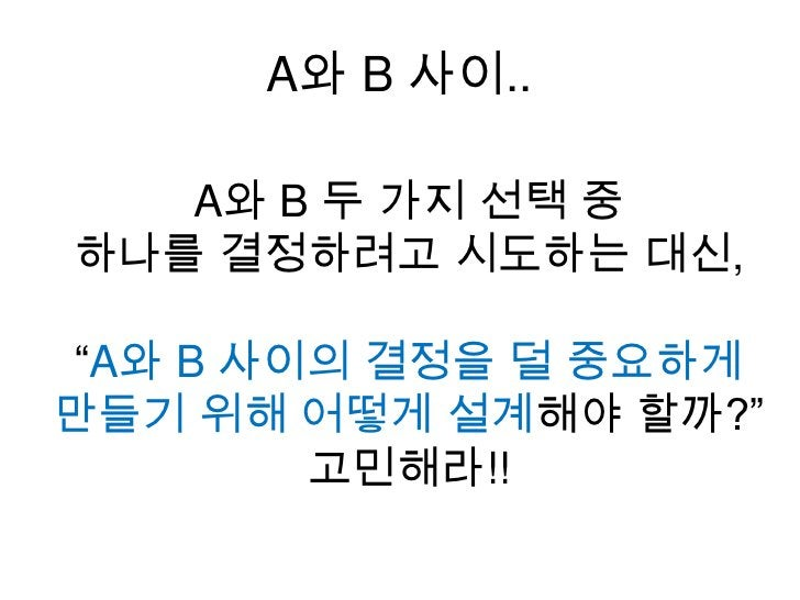 """A와 B 사이..<br />A와 B 두 가지 선택 중 <br />하나를 결정하려고 시도하는 대신, <br />""""A와 B 사이의 결정을 덜 중요하게 만들기 위해 어떻게 설계해야 할까?"""" <br />고민해라!!<br />"""