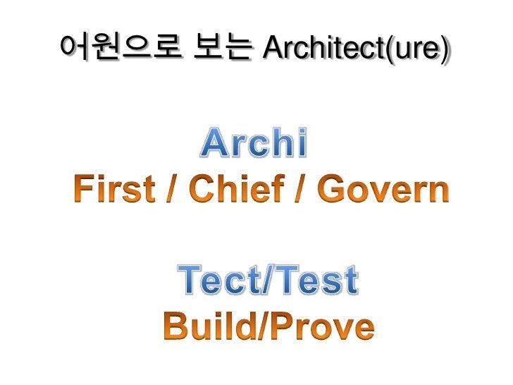 어원으로 보는 Architect(ure)<br />Archi<br />First / Chief / Govern<br />Tect/Test <br />Build/Prove<br />