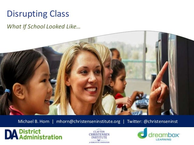 Disrupting Class Michael B. Horn | mhorn@christenseninstitute.org | Twitter: @christenseninst What If School Looked Like…
