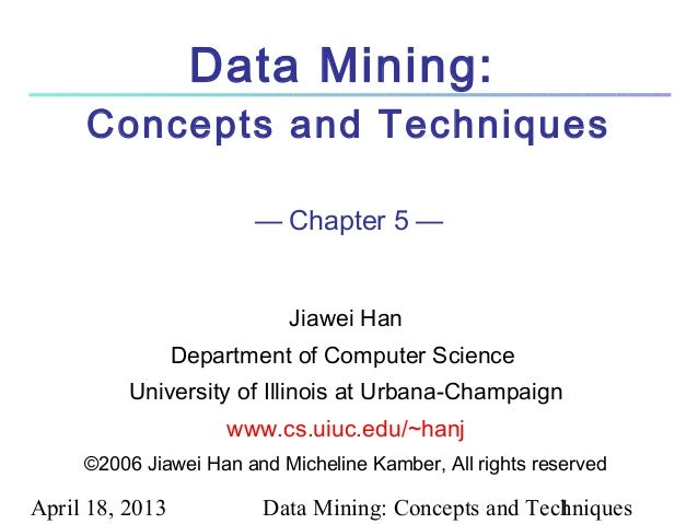 April 18, 2013 Data Mining: Concepts and Techniques1Data Mining:Concepts and Techniques— Chapter 5 —Jiawei HanDepartment o...