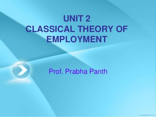 UNIT 2 CLASSICAL THEORY OF EMPLOYMENT Prof. Prabha Panth