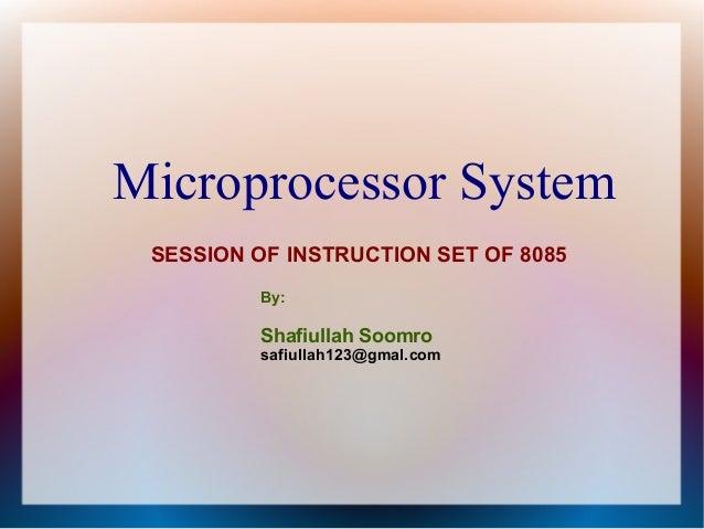 Microprocessor System SESSION OF INSTRUCTION SET OF 8085 By: Shafiullah Soomro safiullah123@gmal.com