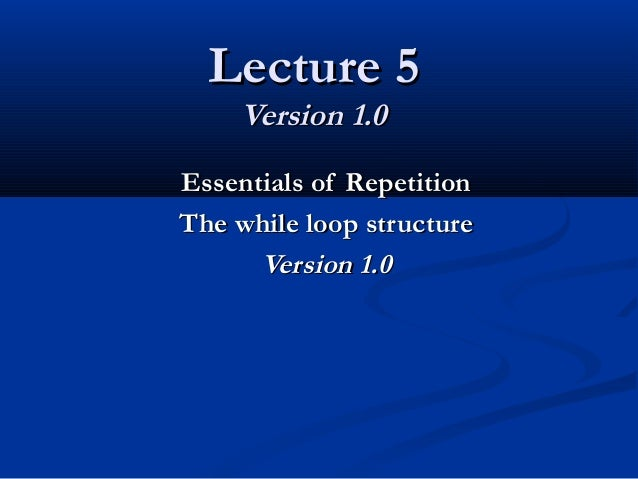 Lecture 5Lecture 5 Version 1.0Version 1.0 Essentials of RepetitionEssentials of Repetition The while loop structureThe whi...